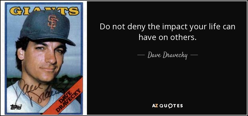 Do not deny the impact your life can have on others. - Dave Dravecky