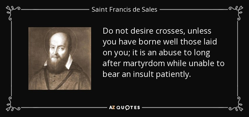 Do not desire crosses, unless you have borne well those laid on you; it is an abuse to long after martyrdom while unable to bear an insult patiently. - Saint Francis de Sales