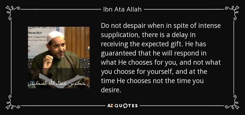 Do not despair when in spite of intense supplication, there is a delay in receiving the expected gift. He has guaranteed that he will respond in what He chooses for you, and not what you choose for yourself, and at the time He chooses not the time you desire. - Ibn Ata Allah
