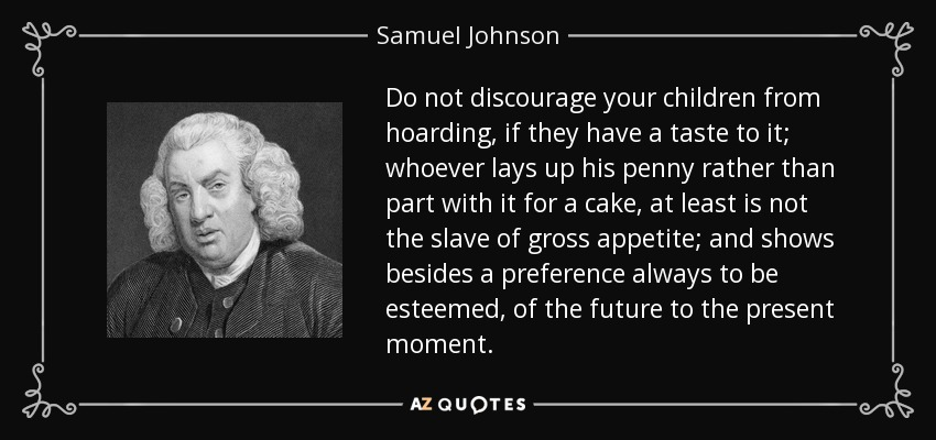 Do not discourage your children from hoarding, if they have a taste to it; whoever lays up his penny rather than part with it for a cake, at least is not the slave of gross appetite; and shows besides a preference always to be esteemed, of the future to the present moment. - Samuel Johnson