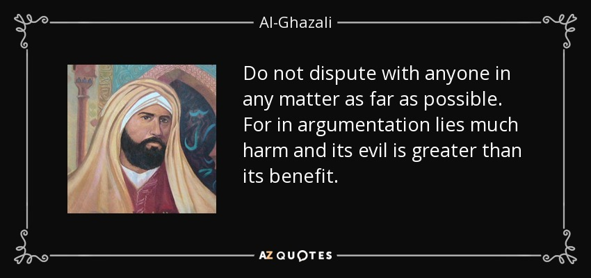 Do not dispute with anyone in any matter as far as possible. For in argumentation lies much harm and its evil is greater than its benefit. - Al-Ghazali