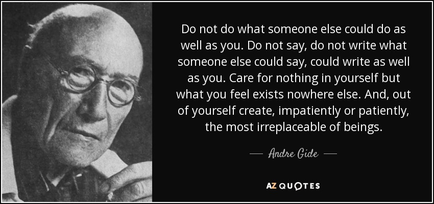 Do not do what someone else could do as well as you. Do not say, do not write what someone else could say, could write as well as you. Care for nothing in yourself but what you feel exists nowhere else. And, out of yourself create, impatiently or patiently, the most irreplaceable of beings. - Andre Gide