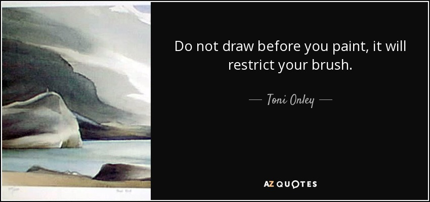 Do not draw before you paint, it will restrict your brush. - Toni Onley
