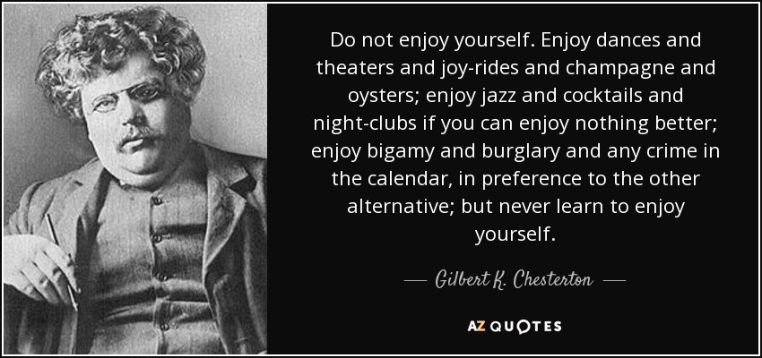 Do not enjoy yourself. Enjoy dances and theaters and joy-rides and champagne and oysters; enjoy jazz and cocktails and night-clubs if you can enjoy nothing better; enjoy bigamy and burglary and any crime in the calendar, in preference to the other alternative; but never learn to enjoy yourself. - Gilbert K. Chesterton