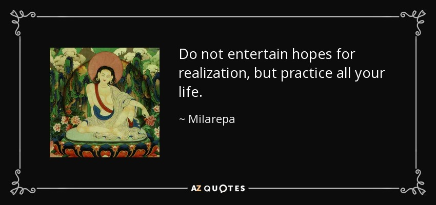 Do not entertain hopes for realization, but practice all your life. - Milarepa