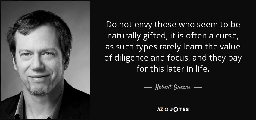 Do not envy those who seem to be naturally gifted; it is often a curse, as such types rarely learn the value of diligence and focus, and they pay for this later in life. - Robert Greene