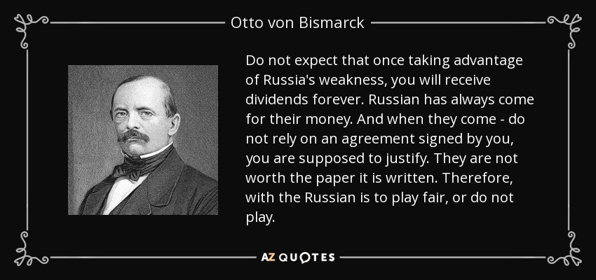 Do not expect that once taking advantage of Russia's weakness, you will receive dividends forever. Russian has always come for their money. And when they come - do not rely on an agreement signed by you, you are supposed to justify. They are not worth the paper it is written. Therefore, with the Russian is to play fair, or do not play. - Otto von Bismarck
