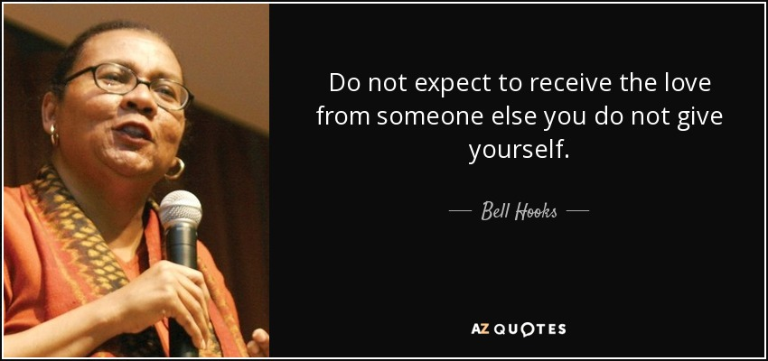 Do not expect to receive the love from someone else you do not give yourself. - Bell Hooks