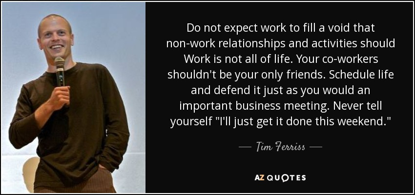 Do not expect work to fill a void that non-work relationships and activities should Work is not all of life. Your co-workers shouldn't be your only friends. Schedule life and defend it just as you would an important business meeting. Never tell yourself