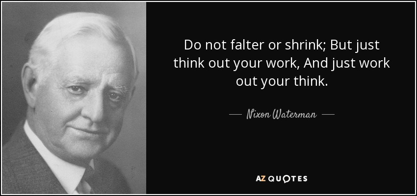 Do not falter or shrink; But just think out your work, And just work out your think. - Nixon Waterman