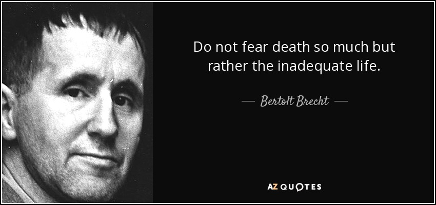 Do not fear death so much but rather the inadequate life. - Bertolt Brecht
