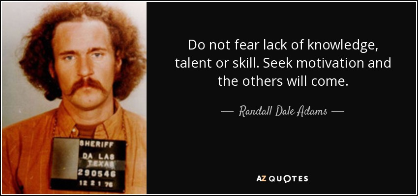 Do not fear lack of knowledge, talent or skill. Seek motivation and the others will come. - Randall Dale Adams