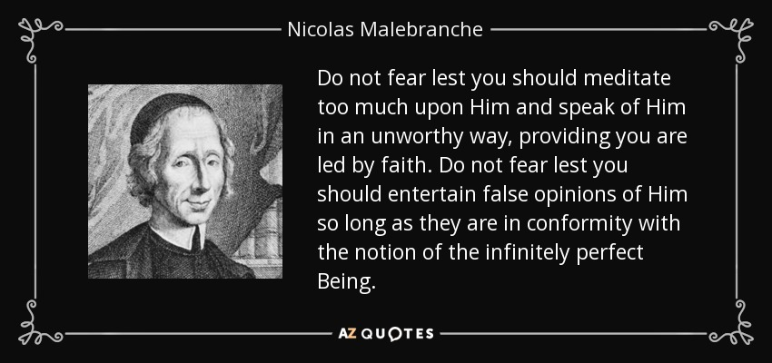 Do not fear lest you should meditate too much upon Him and speak of Him in an unworthy way, providing you are led by faith. Do not fear lest you should entertain false opinions of Him so long as they are in conformity with the notion of the infinitely perfect Being. - Nicolas Malebranche