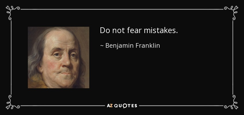 Do not fear mistakes. - Benjamin Franklin
