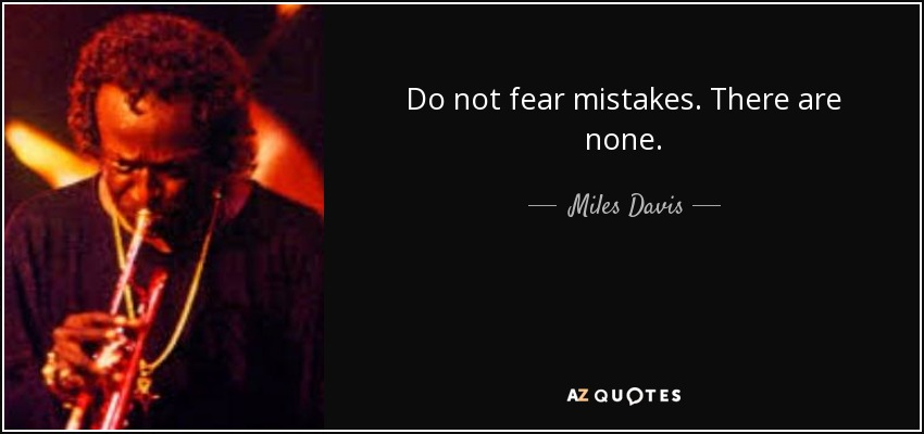 Do not fear mistakes. There are none. - Miles Davis