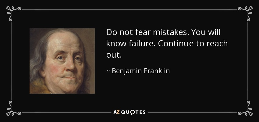 Do not fear mistakes. You will know failure. Continue to reach out. - Benjamin Franklin