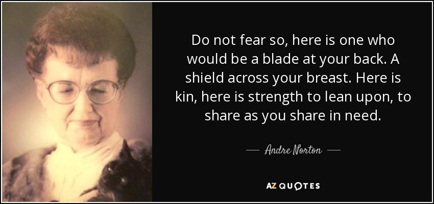 Do not fear so, here is one who would be a blade at your back. A shield across your breast. Here is kin, here is strength to lean upon, to share as you share in need. - Andre Norton
