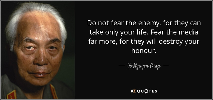 Do not fear the enemy, for they can take only your life. Fear the media far more, for they will destroy your honour. - Vo Nguyen Giap