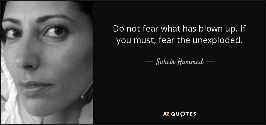 Do not fear what has blown up. If you must, fear the unexploded. - Suheir Hammad