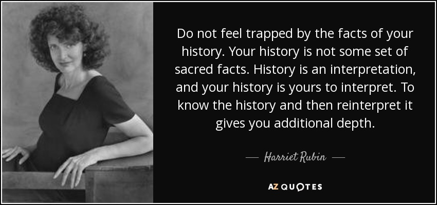 Do not feel trapped by the facts of your history. Your history is not some set of sacred facts. History is an interpretation, and your history is yours to interpret. To know the history and then reinterpret it gives you additional depth. - Harriet Rubin