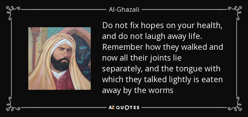 Do not fix hopes on your health, and do not laugh away life. Remember how they walked and now all their joints lie separately, and the tongue with which they talked lightly is eaten away by the worms - Al-Ghazali