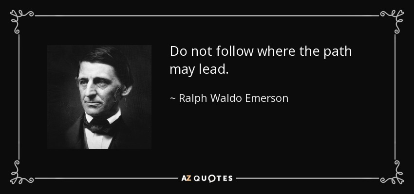 Do not follow where the path may lead. - Ralph Waldo Emerson