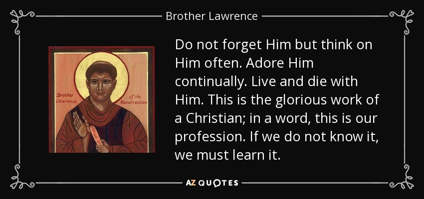 Do not forget Him but think on Him often. Adore Him continually. Live and die with Him. This is the glorious work of a Christian; in a word, this is our profession. If we do not know it, we must learn it. - Brother Lawrence