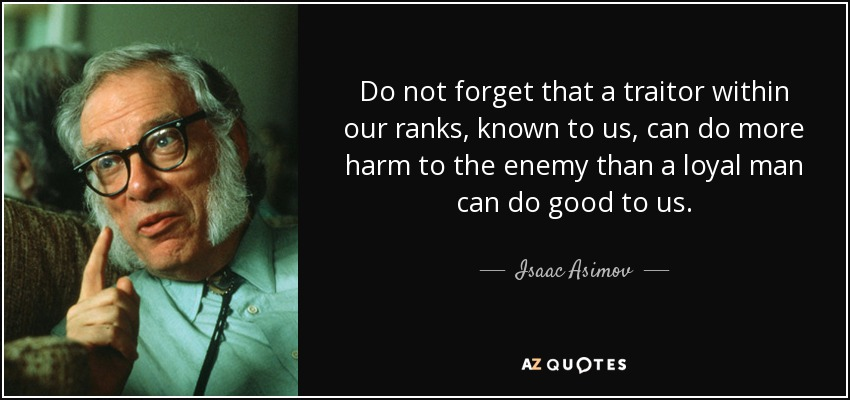 Do not forget that a traitor within our ranks, known to us, can do more harm to the enemy than a loyal man can do good to us. - Isaac Asimov