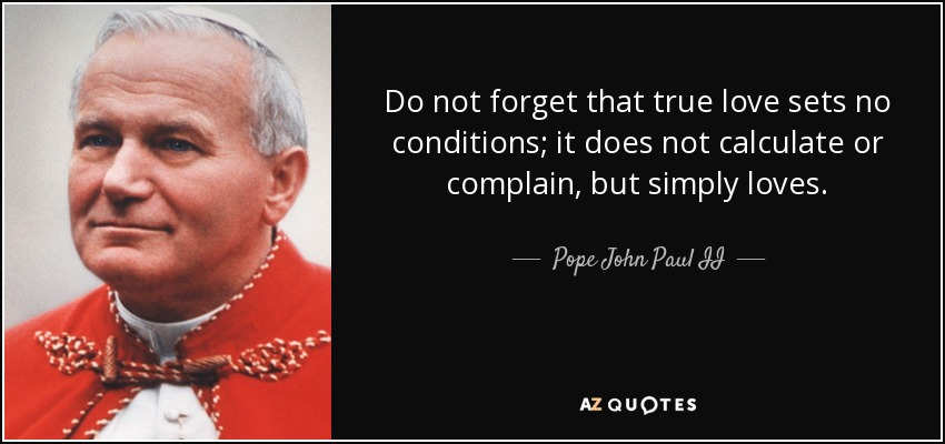 Do not forget that true love sets no conditions; it does not calculate or complain, but simply loves. - Pope John Paul II
