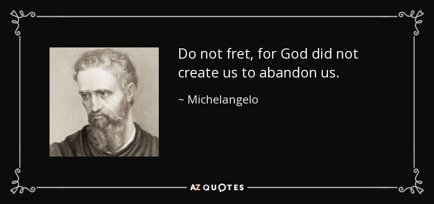 Do not fret, for God did not create us to abandon us. - Michelangelo