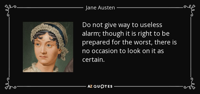 Do not give way to useless alarm; though it is right to be prepared for the worst, there is no occasion to look on it as certain. - Jane Austen
