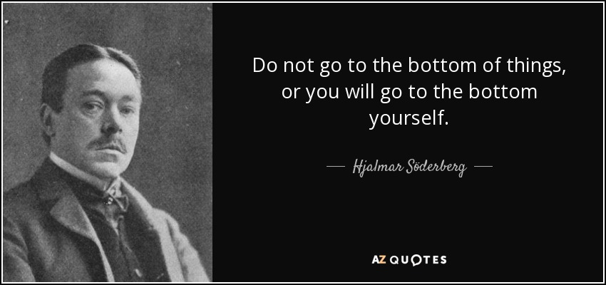 Do not go to the bottom of things, or you will go to the bottom yourself. - Hjalmar Söderberg