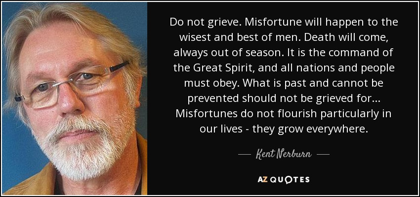 Do not grieve. Misfortune will happen to the wisest and best of men. Death will come, always out of season. It is the command of the Great Spirit, and all nations and people must obey. What is past and cannot be prevented should not be grieved for... Misfortunes do not flourish particularly in our lives - they grow everywhere. - Kent Nerburn
