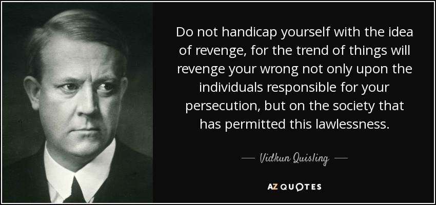 Do not handicap yourself with the idea of revenge, for the trend of things will revenge your wrong not only upon the individuals responsible for your persecution, but on the society that has permitted this lawlessness. - Vidkun Quisling