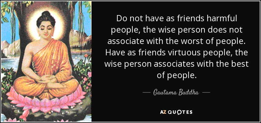 Do not have as friends harmful people, the wise person does not associate with the worst of people. Have as friends virtuous people, the wise person associates with the best of people. - Gautama Buddha