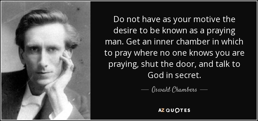 Do not have as your motive the desire to be known as a praying man. Get an inner chamber in which to pray where no one knows you are praying, shut the door, and talk to God in secret. - Oswald Chambers