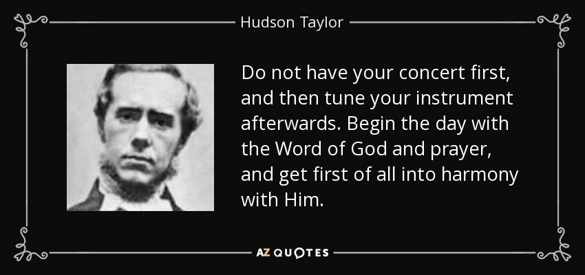 Do not have your concert first, and then tune your instrument afterwards. Begin the day with the Word of God and prayer, and get first of all into harmony with Him. - Hudson Taylor