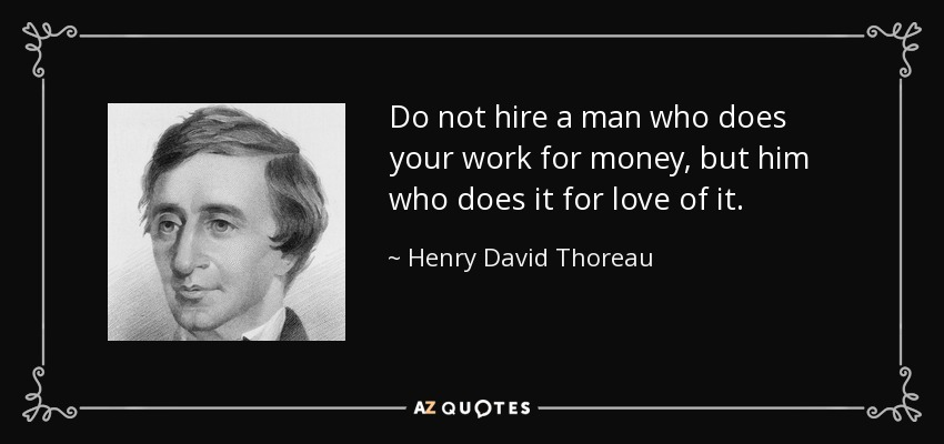 Do not hire a man who does your work for money, but him who does it for love of it. - Henry David Thoreau