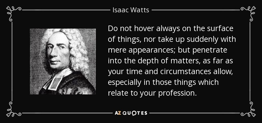 Do not hover always on the surface of things, nor take up suddenly with mere appearances; but penetrate into the depth of matters, as far as your time and circumstances allow, especially in those things which relate to your profession. - Isaac Watts