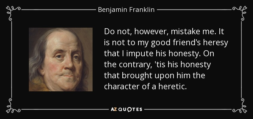 Do not, however, mistake me. It is not to my good friend's heresy that I impute his honesty. On the contrary, 'tis his honesty that brought upon him the character of a heretic. - Benjamin Franklin