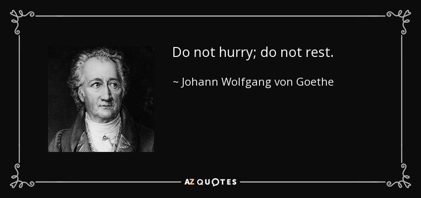 Do not hurry; do not rest. - Johann Wolfgang von Goethe