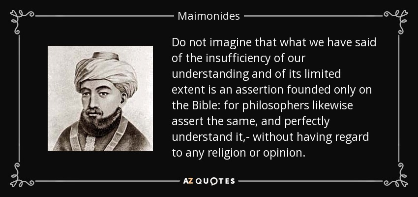 Do not imagine that what we have said of the insufficiency of our understanding and of its limited extent is an assertion founded only on the Bible: for philosophers likewise assert the same, and perfectly understand it,- without having regard to any religion or opinion. - Maimonides