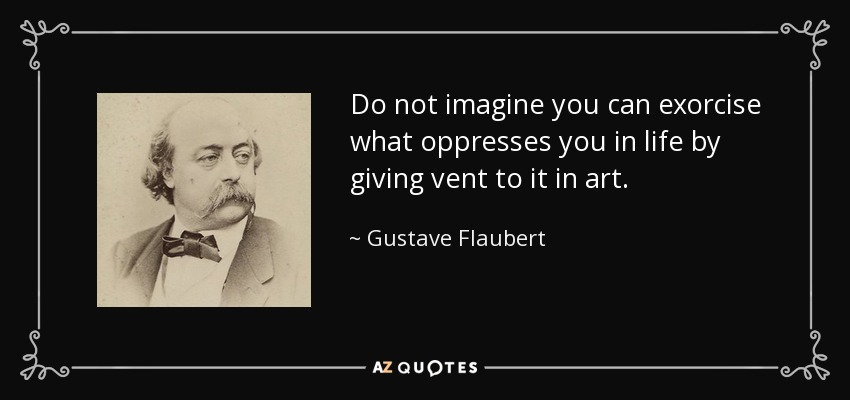 Do not imagine you can exorcise what oppresses you in life by giving vent to it in art. - Gustave Flaubert