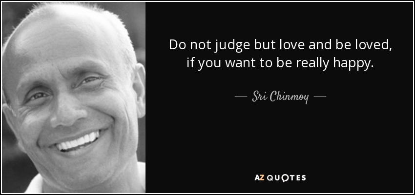 Do not judge but love and be loved, if you want to be really happy. - Sri Chinmoy
