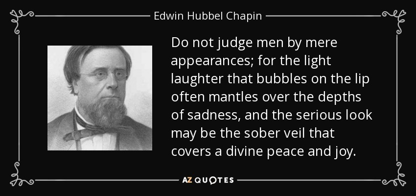 Do not judge men by mere appearances; for the light laughter that bubbles on the lip often mantles over the depths of sadness, and the serious look may be the sober veil that covers a divine peace and joy. - Edwin Hubbel Chapin