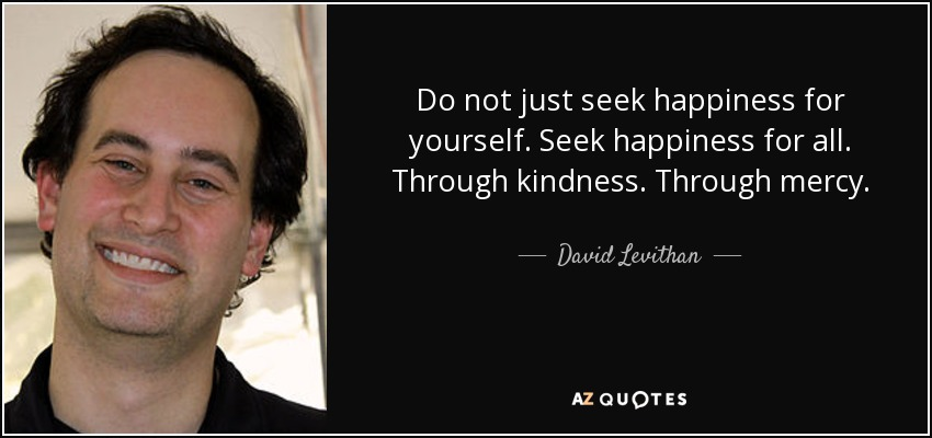 Do not just seek happiness for yourself. Seek happiness for all. Through kindness. Through mercy. - David Levithan