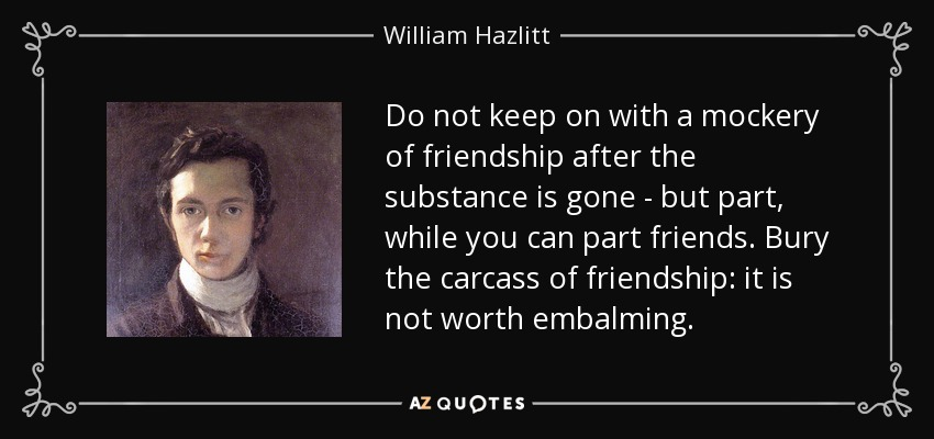 Do not keep on with a mockery of friendship after the substance is gone - but part, while you can part friends. Bury the carcass of friendship: it is not worth embalming. - William Hazlitt