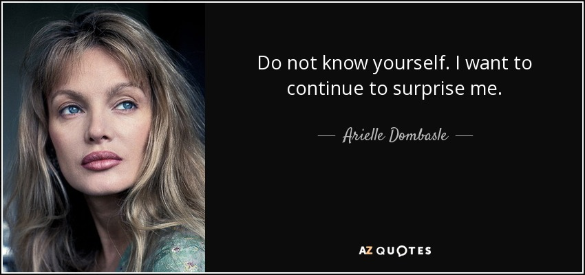 Do not know yourself. I want to continue to surprise me. - Arielle Dombasle
