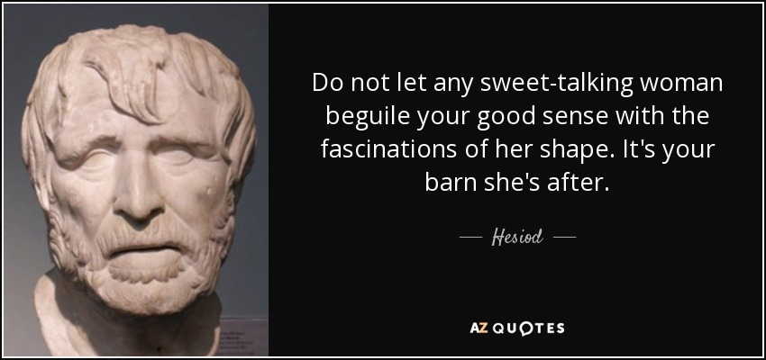 Do not let any sweet-talking woman beguile your good sense with the fascinations of her shape. It's your barn she's after. - Hesiod