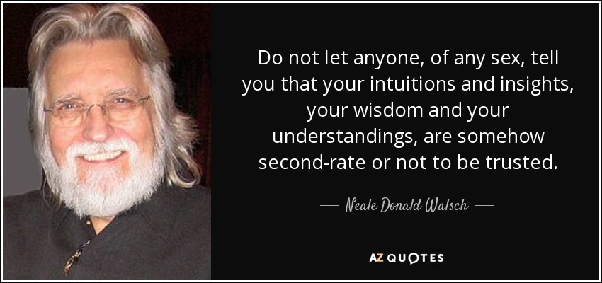 Do not let anyone, of any sex, tell you that your intuitions and insights, your wisdom and your understandings, are somehow second-rate or not to be trusted. - Neale Donald Walsch